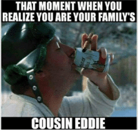 cousin eddie: THAT MOMENT WHEN YOU  REALIZE YOU ARE YOUR FAMILY'S  COUSIN EDDIE