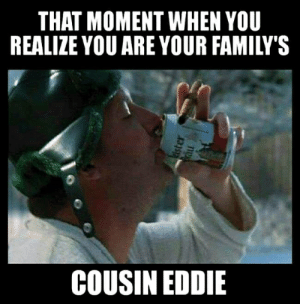 cousin eddie: THAT MOMENT WHEN YOU  REALIZE YOU ARE YOUR FAMILY'S  COUSIN EDDIE  ister