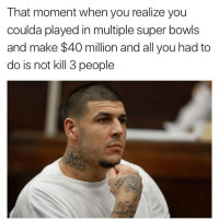 (@satan) posts 🔥🔥 memes: That moment when you realize you  coulda played in multiple super bowls  and make $40 million and all you had to  do is not kill 3 people (@satan) posts 🔥🔥 memes