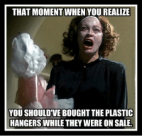 that moment when: THAT MOMENT WHEN YOU REALIZE  YOU SHOULD VE BOUGHT THE PLASTIC  HANGERS WHILE THEY WERE ON SALE.