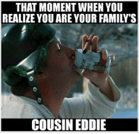 cousin eddie: THAT MOMENT WHEN YOU  REALIZE YOUARE YOUR FAMILY S  COUSIN EDDIE