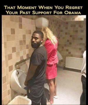 That moment when you regret your past support for obama: THAT MOMENT WHEN YOU REGRET  YOUR PAST SUPPORT FOR OBAMA That moment when you regret your past support for obama