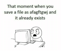 Tumblr, Http, and Com: That moment when you  save a file as afagftgwj and  it already exists @studentlifeproblems