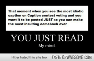 You just readhttp://omg-humor.tumblr.com: That moment when you see the most idiotic  caption on Caption contest voting and you  want it to be posted JUST so you can make  the most insulting comeback ever  YOU JUST READ  My mind.  TASTE OF AWESOME.COM  Hitler hated this site too You just readhttp://omg-humor.tumblr.com