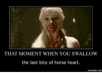 "Game of Thrones, Tumblr, and Blog: THAT MOMENT WHEN YOU SWALLOW  the last bite of horse heart.  mematic.net <p><a href=""http://game-of-thrones-fans.tumblr.com/post/172659297150/swallowing"" class=""tumblr_blog"">game-of-thrones-fans</a>:</p>  <blockquote><p>Swallowing</p></blockquote>"