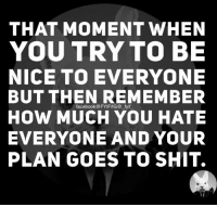 Try To Be Nice: THAT MOMENT WHEN  YOU TRY TO BE  NICE TO EVERYONE  BUT THEN REMEMBER  How MUCH YOU HATE  EVERYONE AND YOUR  PLAN GOES TO SHIT.