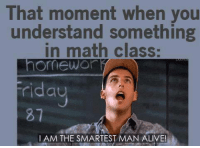 Alive, Memes, and Math: That moment when you  understand something  in math class:  omewo  au  81  I AM THE SMARTEST MAN ALIVE!