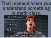 Alive, Funny, and Math: That moment when you  understand something  in math class:  riday  I AM THE SMARTEST MAN ALIVE!