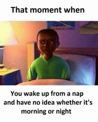 Idea, Ideas, and Wake: That moment when  You wake up from a nap  and have no idea whether it's  morning or night