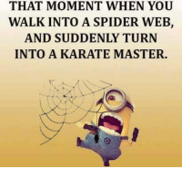 #jussayin: THAT MOMENT WHEN YOU  WALK INTO A SPIDER WEB,  AND SUDDENLY TURN  INTO A KARATE MASTER. #jussayin