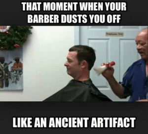 Barber, Tumblr, and Blog: THAT MOMENT WHEN YOUR  BARBER DUSTS YOU OFF  LIKE AN ANCIENT ARTIFACT srsfunny:  That Moment When You're A Fragile And Delicate Treasure