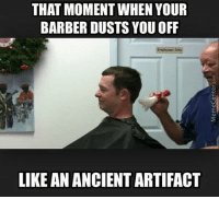 Barber, Haircut, and Memes: THAT MOMENT WHEN YOUR  BARBER DUSTS YOU OFF  LIKE AN ANCIENT ARTIFACT When getting a haircut..