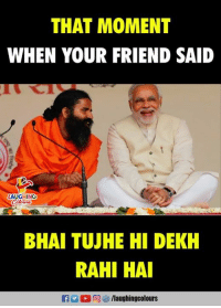 Friend Said: THAT MOMENT  WHEN YOUR FRIEND SAID  LAUGHING  BHAI TUJHE HI DEKH  RAHI HAI  0回  /laughingcol ours