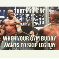 THAT MOMENT  WHEN YOUR GYM BUDDY  WANTS TO SKIP LEG DAY You're coming with me! . @officialdoyoueven