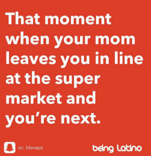 Oh god, where the fuck is she?!?: That moment  when your mom  leaves you in line  at the super  market and  you're next.  sc: blsnapz  being Latino Oh god, where the fuck is she?!?