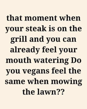 Funny, Vegan, and Can: that moment when  your steak is on the  grill and you can  already feel your  mouth watering Do  you vegans feel the  same when mowing  the lawn?? Tag a vegan. https://t.co/9NmC76bL43