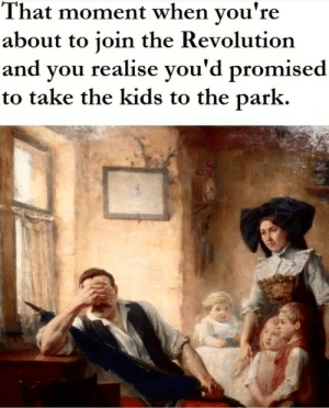 2019 Memes part 0.0: That moment when you're  about to join the Revolution  and you realise you'd promised  to take the kids to the park. 2019 Memes part 0.0