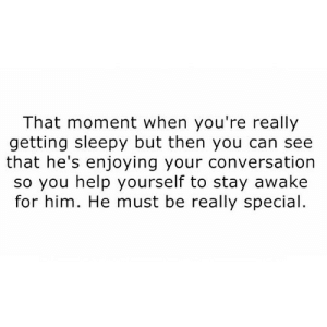 https://iglovequotes.net/: That moment when you're really  getting sleepy but then you can see  that he's enjoying your conversation  so you help yourself to stay awake  for him. He must be really special https://iglovequotes.net/