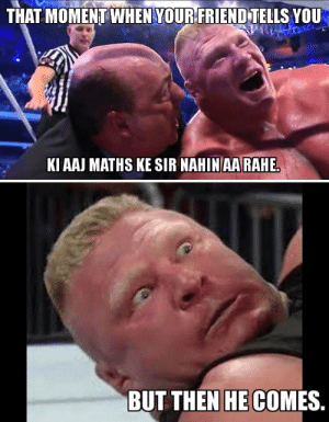 15 Hilarious WWE Memes That Perfectly Sum Up Everyday Situations: THAT MOMENT WHEN YOURFRIEND TELlS YOU  KI AAJ MATHS KE SIR NAHINAARAHE  BUT THEN HE COMES 15 Hilarious WWE Memes That Perfectly Sum Up Everyday Situations