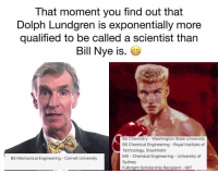 Science guy huh?: That moment you find out that  Dolph Lundgren is exponentially more  qualified to be called a scientist than  Bill Nye is.  BS Chemistry - Washington State University  BS Chemical Engineering Royal Institute of  Technology, Stockholm  MS Chemical Engineering - University of  Sydney  Fulbright Scholarship Recipient MIT  BS Mechanical Engineering Cornell University Science guy huh?