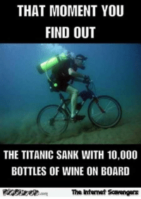 <p>Wednesday Shitz n Giggles  Funny pics and memes  PMSLweb </p>: THAT MOMENT YOU  FIND OUT  THE TITANIC SANK WITH 10,000  BOTTLES OF WINE ON BOARD  The intenet Scavengars  .com <p>Wednesday Shitz n Giggles  Funny pics and memes  PMSLweb </p>