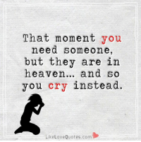 Memes, 🤖, and Story of My Life: That moment you  need someone,  but they are in  heaven  and so  you cry instead.  Like Love Quotes.com Story of my life...