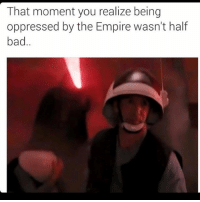 Bad, Empire, and Memes: That moment you realize being  oppressed by the Empire wasn't half  bad Oppression or death by Vader? 🤔