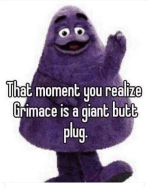 Butt, Reddit, and Forever: That moment you realize  Grimace is a giant butt  plug. I'm ruined forever now...