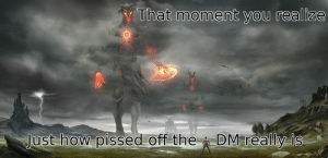 The first thing I thought when I saw this picture.: That moment you realize  Just how pissed off the  DM really is  Dan The first thing I thought when I saw this picture.