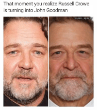 Memes, Russell Crowe, and Good: That moment you realize Russell Crowe  is turning into John Goodman  osean-spee Good for him, he deserves it | 👉 @sean_speezy is a must follow