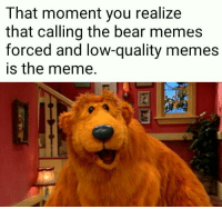 me🐻irl: That moment you realize  that calling the bear memes  forced and low-quality memes  is the meme. me🐻irl