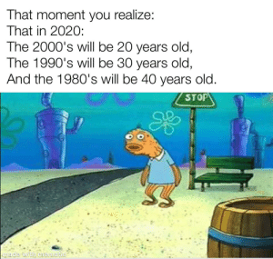Jeez willikers, I feel old!: That moment you realize:  That in 202O:  The 2000's will be 20 years old,  The 1990's will be 30 years old,  And the 1980's will be 40 years old.  STOP  imade with mematic Jeez willikers, I feel old!