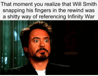 Dear God: That moment you realize that Will Smith  snapping his fingers in the rewind was  a shitty way of referencing Infinity War Dear God