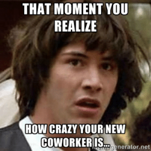 Crazy, Memes, and How: THAT MOMENT YOU T  REALIZE  HOW CRAZY YOURINEW  COWORKERIS.rnter  enerator.net Memes you'll totally relate to about your #CrazyCoworkers - Total ...