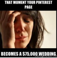 That moment your Pinterest page becomes a $75,000 wedding.  #meme #bride #wedding: THAT MOMENT YOUR PINTEREST  PAGE  BECOMES A $T5,000 WEDDING. That moment your Pinterest page becomes a $75,000 wedding.  #meme #bride #wedding