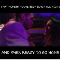 Funny, Lmao, and Meme: THAT MOMENT YOUVE BEEN BUYIN ALL NIGHT  AND SHES READY TO GO HOME 😂😂😂😂 lmao funny haters flashback funniest15seconds funnyvideos From @i_meme_well