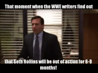 Seth Rollins: That momentWhen the WWE writers find out  that Seth Rollins will be out ofaction for 6-9  months!