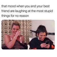 laughing: that mood when you and your best  friend are laughing at the most stupid  things for no reason