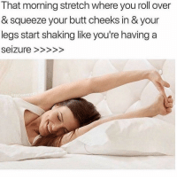 Butt, Funny, and Lol: That morning stretch where you roll over  & squeeze your butt cheeks in & your  legs start shaking like you're having a  SUCKMYK Wow I just dreamed of this stretch lol
