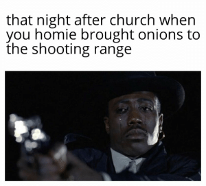 It happens: that night after church when  you homie brought onions to  the shooting range It happens