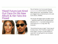 "Ciara, Ex's, and Future: That ol' hatchet is far from buried: Despite  Yikes!! Future Just Aired  saying last week that he wants to ""become a  Out Ciara On His New  better person than l was yesterday,"" Future  just dragged Ciara to hell and back on his sixth  Album & Her Fans Are  studio album, HNDRXX  Pissed  The 33-year-old rapper opens his latest record  released a week after his self-titled project  debuted at No. 1  by smack-talking and slut  shaming his ex in in a song called ""My  Collection  ""She told me she was an angel,"" Future says of  his baby mama. ""She f*cked two rappers and  three singers she got a couple athletes on  speed dial I'm tryna get the case dismissed  before see trial."" future becoming more more of of a BITCH ! First the interview about his kids now this😂😂"