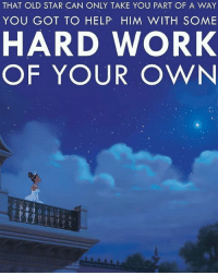 Advice, Disney, and Work: THAT OLD STAR CAN ONLY TAKE YOU PART OF A WAY  YOU GOT TO HELP HIM WITH SOME  HARD WORK  OF YOUR OWN Some words of advice from #Tiana  #PrincessandtheFrog #Disney
