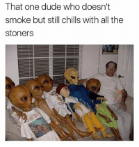 """Dude, Memes, and All The: That one dude who doesn't  smoke but still chills with all the  stoners """"I just like how it smells"""" @toptree"""
