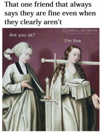 Facebook, Memes, and facebook.com: That one friend that always  says they are fine even when  they clearly aren't  CLASSICAL ART MEMES  facebook.com/classicalartmemes  Are you ok?  I'm fine