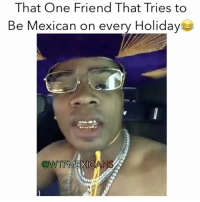 Memes, Mexican, and 🤖: That One Friend That Tries to  Be Mexican on every Holiday  WTFMEXICA Well ok!!!😂😂 Follow @wtfmexicans👈🏻😂 WTFMexicans