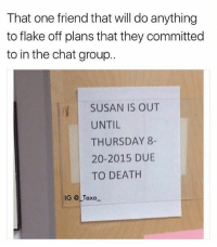 I can't make it out cause I died 😂 tag a friend who bailed this weekend 😂 (rp: @_taxo_ @_taxo_): That one friend that will do anything  to flake off plans that they committed  to in the chat group..  SUSAN IS OUT  UNTIL  THURSDAY 8-  20-2015 DUE  TO DEATH  IG @LTaxo I can't make it out cause I died 😂 tag a friend who bailed this weekend 😂 (rp: @_taxo_ @_taxo_)