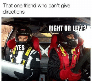 One Friend: That one friend who can't give  directions  RIGHT OR LEFT?  anitski  YES