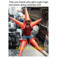 Retarded, Shit, and Weed: That one friend who gets super high  and starts doing retarded shit  loo I'm Patick 😂😭