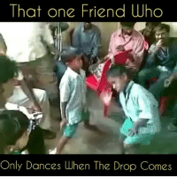 Memes, 🤖, and Friend: That one Friend who  Only Dances when The Drop Comes Tag 😁😁😁