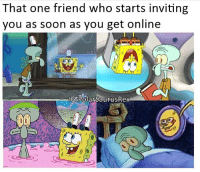 Repost of one of my old memes sorry!! I'm out of ideas right now it's 6am. Follow me for more! (@PolarSaurusRex): That one friend who starts inviting  you as soon as you get online  IGOSPOlarsaurusRex Repost of one of my old memes sorry!! I'm out of ideas right now it's 6am. Follow me for more! (@PolarSaurusRex)